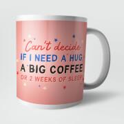 Can't Decide If I Need A Hug, A Big Coffee Or 2 Weeks Of Sleep Mug