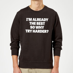 Im Already the Best so Why Try Harder Sweatshirt - Black