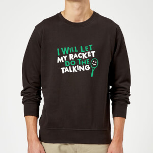 I will let my Racket do the Talking Sweatshirt - Black
