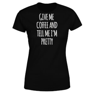 Give me Coffee and Tell me I'm Pretty Women's T-Shirt - Black