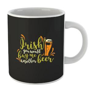 Irish You Would Buy Me Another Beer Mug