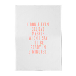 PlanetA444 I Don't Even Believe Myself When I Say I'll Be Ready In 5 Minutes Cotton Tea Towel