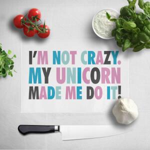 I'm Not Crazy. My Unicorn Made Me Do It Chopping Board