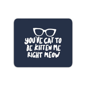 You've Cat To Be Kitten Me Mouse Mat