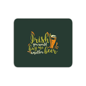 Irish You Would Buy Me Another Beer Mouse Mat