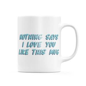 Nothing Says I Love You Like This Mug Mug