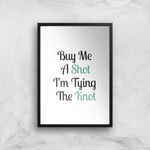 Buy Me A Shot I'm Tying The Knot Art Print