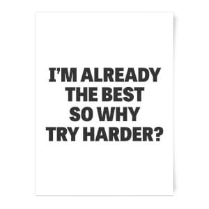 Im Already The Best So Why Try Harder Art Print
