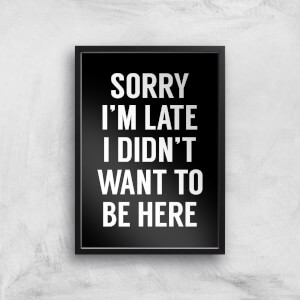Sorry Im Late I Didnt Want To Be Here Art Print