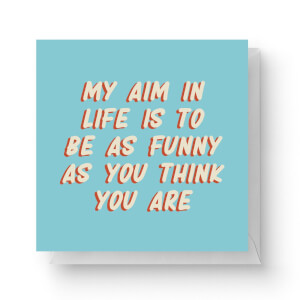 My Aim In Life Is To Be As Funny As You Think You Are Square Greetings Card (14.8cm x 14.8cm)