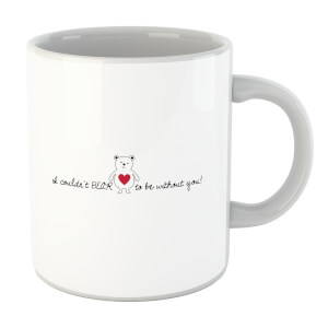 I Couldn't Bear To Be Without You! Mug