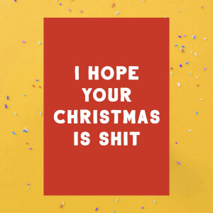 I Hope Your Christmas Is Shit Greetings Card