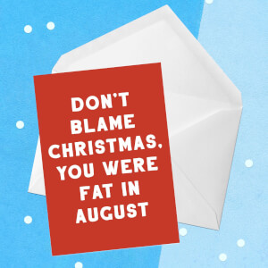 Don't Blame Christmas, You Were Fat In August Greetings Card
