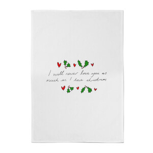 I Will Never Love You As Much As I Love Christmas - Holly Cotton Tea Towel