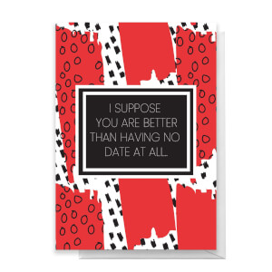 Better Than No Date At All Greetings Card