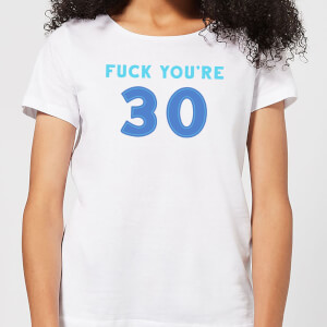 Fuck You're 30 Women's T-Shirt - White