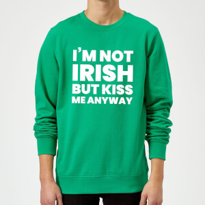 I'm Not Irish But Kiss Me Anyway Sweatshirt - Kelly Green