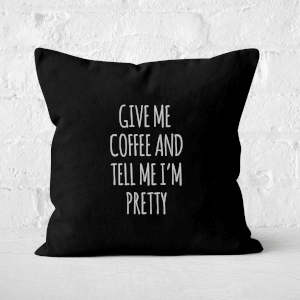 Give Me Coffee And Tell Me I'm Pretty Square Cushion