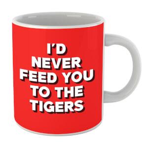 I'd Never Feed You To The Tigers Mug