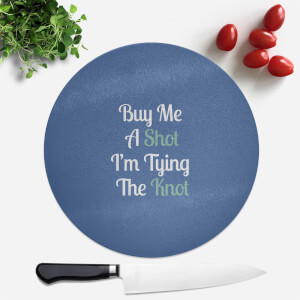 Buy Me A Shot I'm Tying The Knot Round Chopping Board