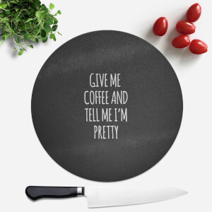 Give Me Coffee And Tell Me I'm Pretty Round Chopping Board