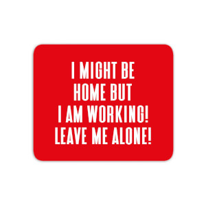 I Might Be Home But I Am Working Leave Me Alone! Mouse Mat