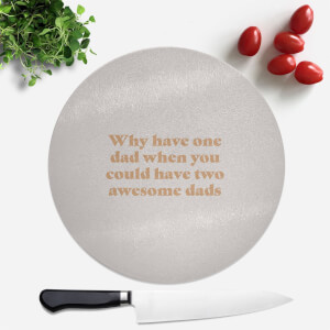 Why Have One Dad When You Could Have Two Awesome Dads Round Chopping Board
