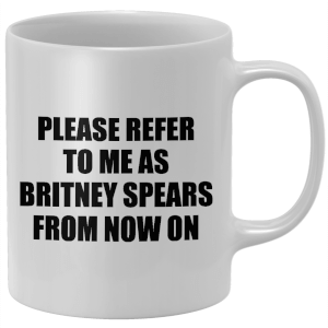Please Refer To Me As Britney Spears From Now On Mug