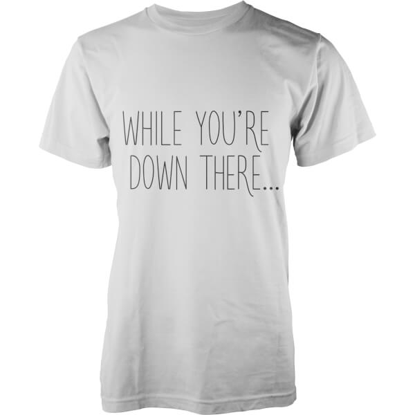 While You're Down There... T-Shirt - White