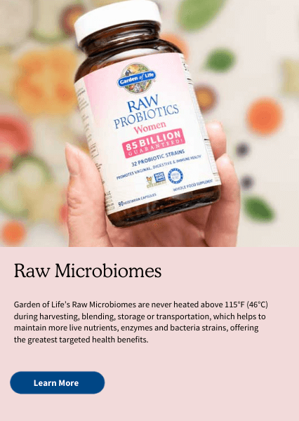 Raw Microbiomes. Garden of Life's Raw Microbiomes are never heated above 115°F (46°C) during harvesting, blending, storage or transportation, which helps to maintain more live nutrients, enzymes and bacteria strains, offering the greatest targeted health benefits.