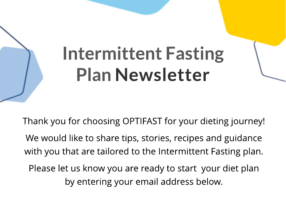 Intermittent Fasting Plan Newsletter. Thank you for choosing OPTIFAST for your dieting journey! We would like to share tips, stories, recipes and guidance with you that are tailored to the Intermittent Fasting plan. Please let us know you are ready to start  your diet plan by entering your email address below.