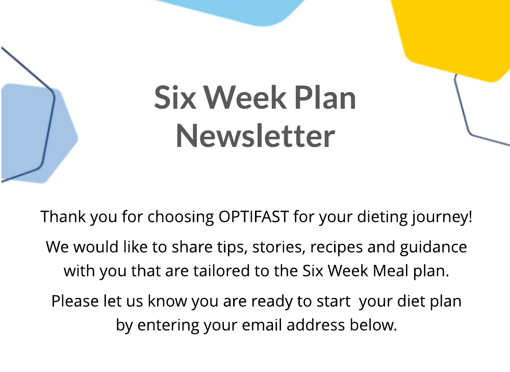Six Week Plan Newsletter. Thank you for choosing OPTIFAST for your dieting journey! We would like to share tips, stories, recipes and guidance with you that are tailored to the Six Week Meal plan. Please let us know you are ready to start  your diet plan by entering your email address below.