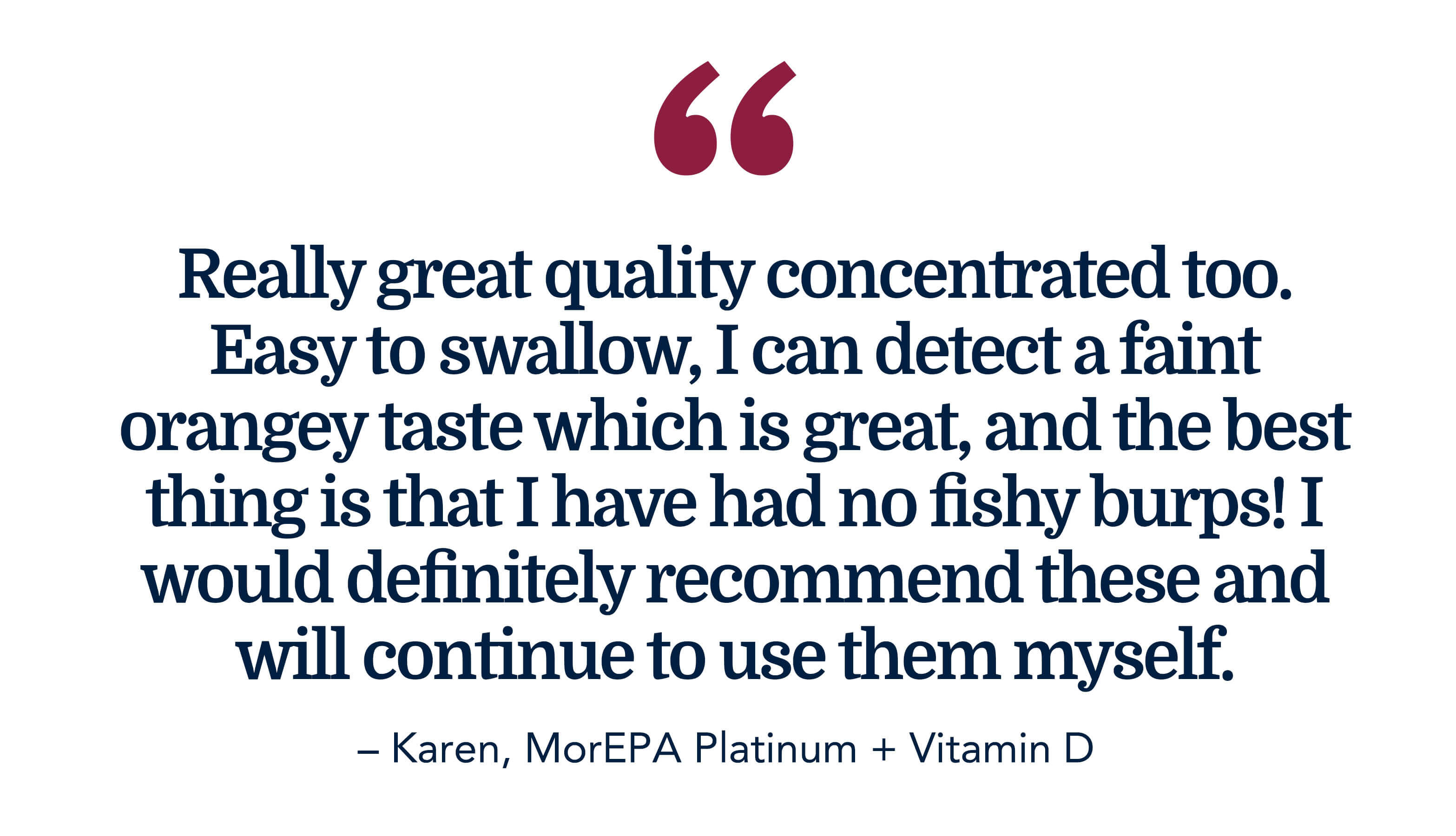 Really great quality concentrated too. Easy to swallow, I can detect a faint orangey taste which is great and the best thing is that I have had no fishy burps! I would definitely recommend this and will continue to use them myself. - Karen, MorEPA Platinum + Vitamin D