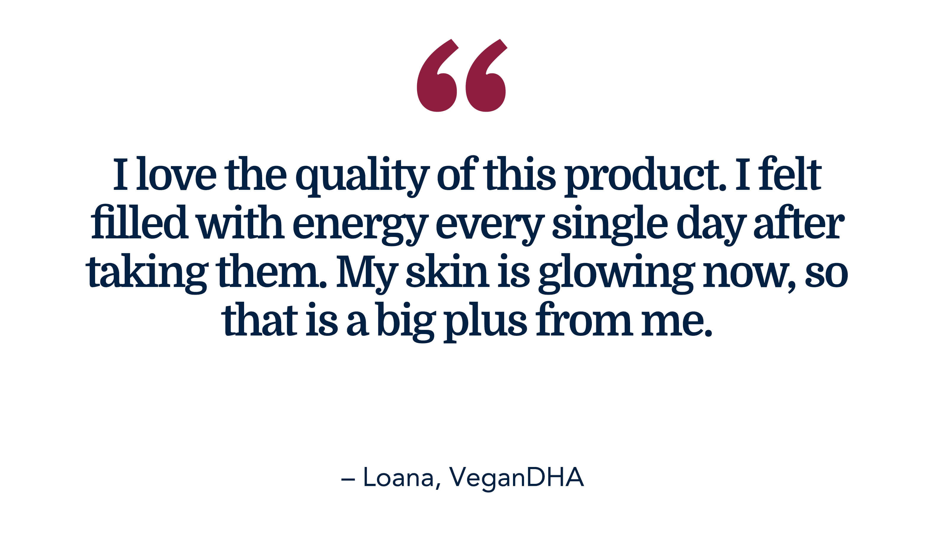 I love the quality of this Omega-3 product. I felt filled with energy every single day after taking them. My skin is glowing now, so that is a big plus from me. - Loana, Vegan DHA