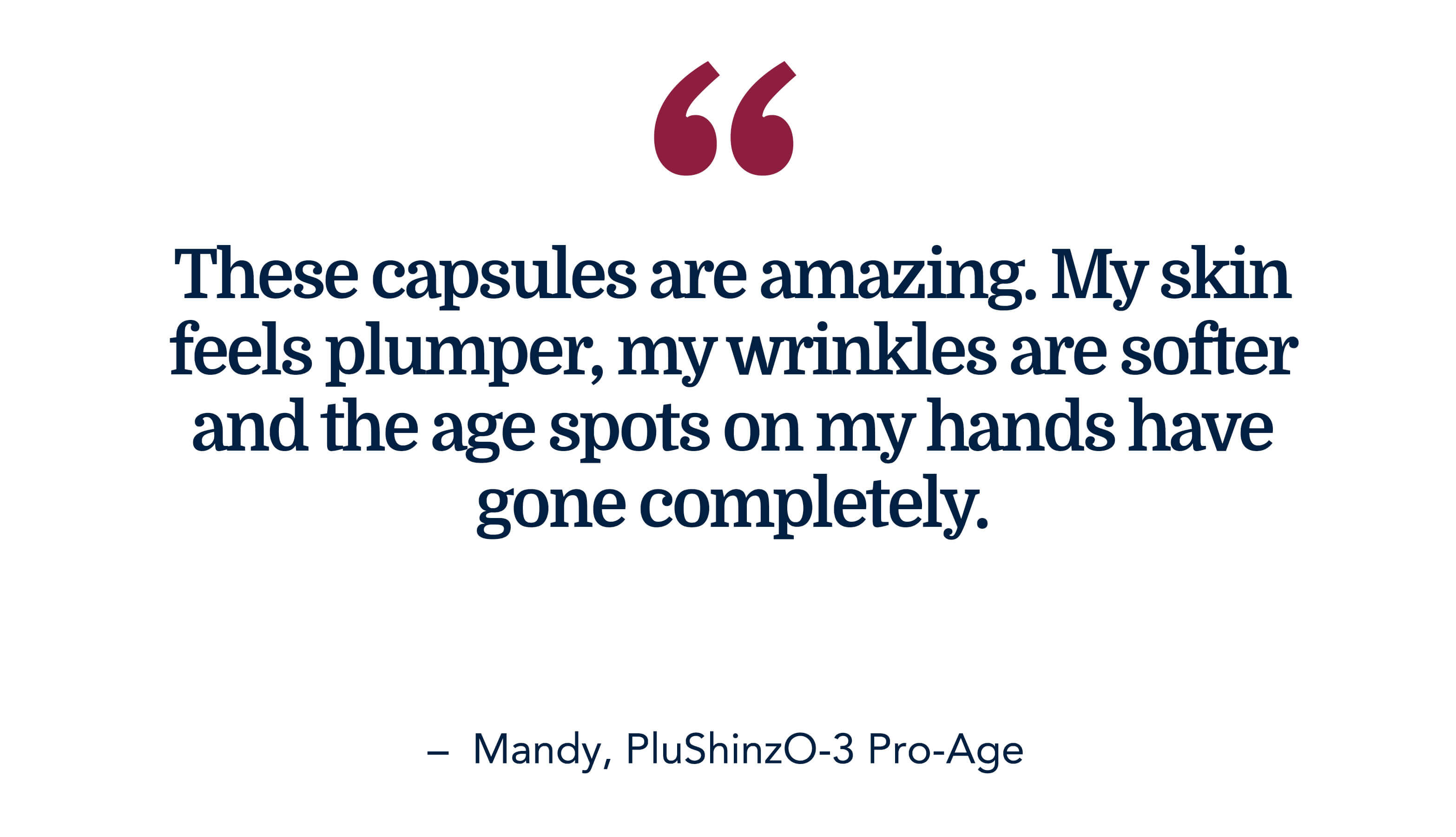 These capsules are amazing. My skin feels plumper, my wrinkles are softer and the age spots on my hands have gone completely. - Mandy, PluShinzO-3 Pro-Age