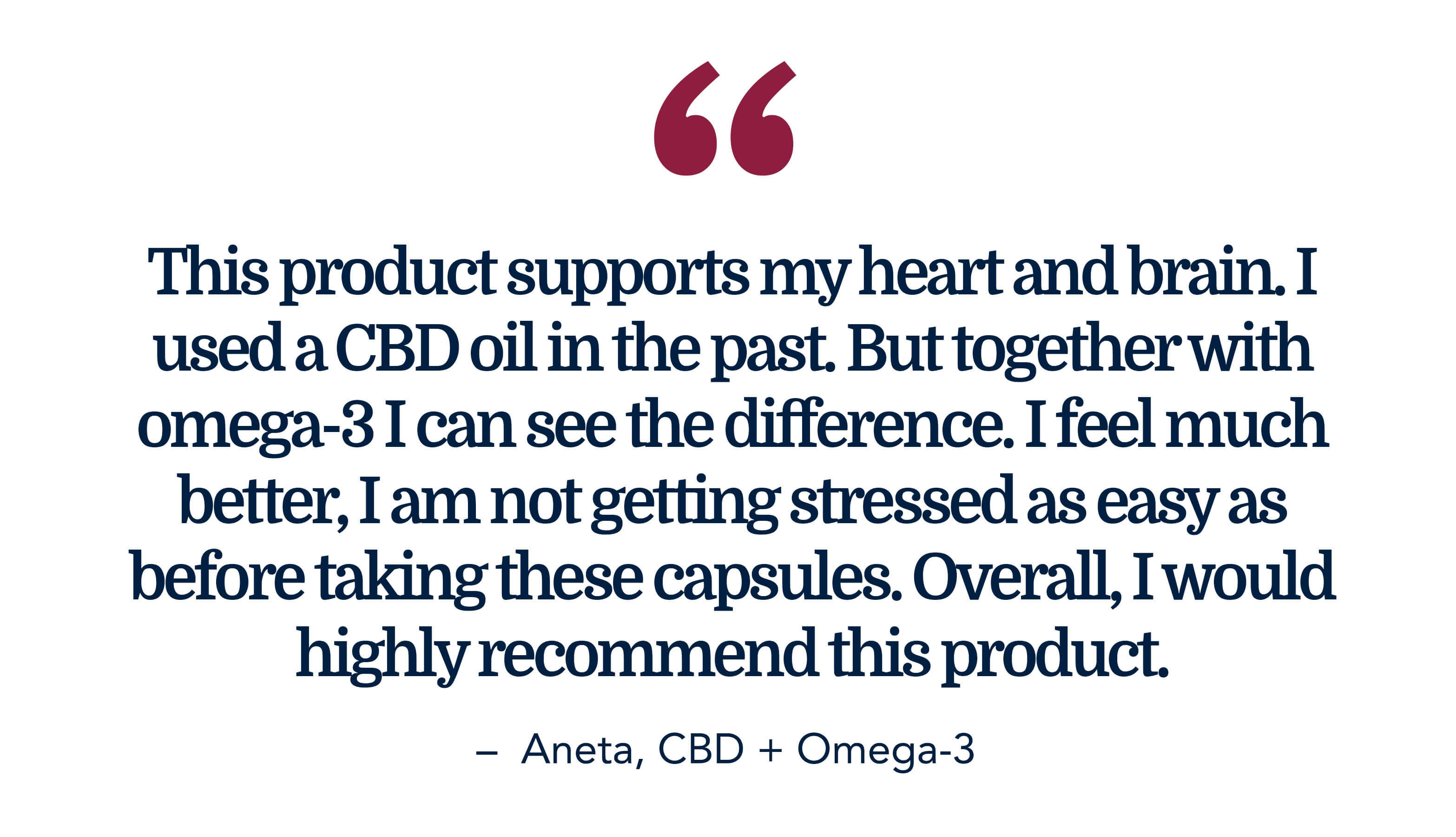 This product supports my heart and brain. I used a CBD oil in the past. But together with omega-3 I can see the difference. I feel much better, I am not getting stressed as easy as before taking these capsules. Overall, I would highly recommend this product. - Aneta CBD + Omega-3