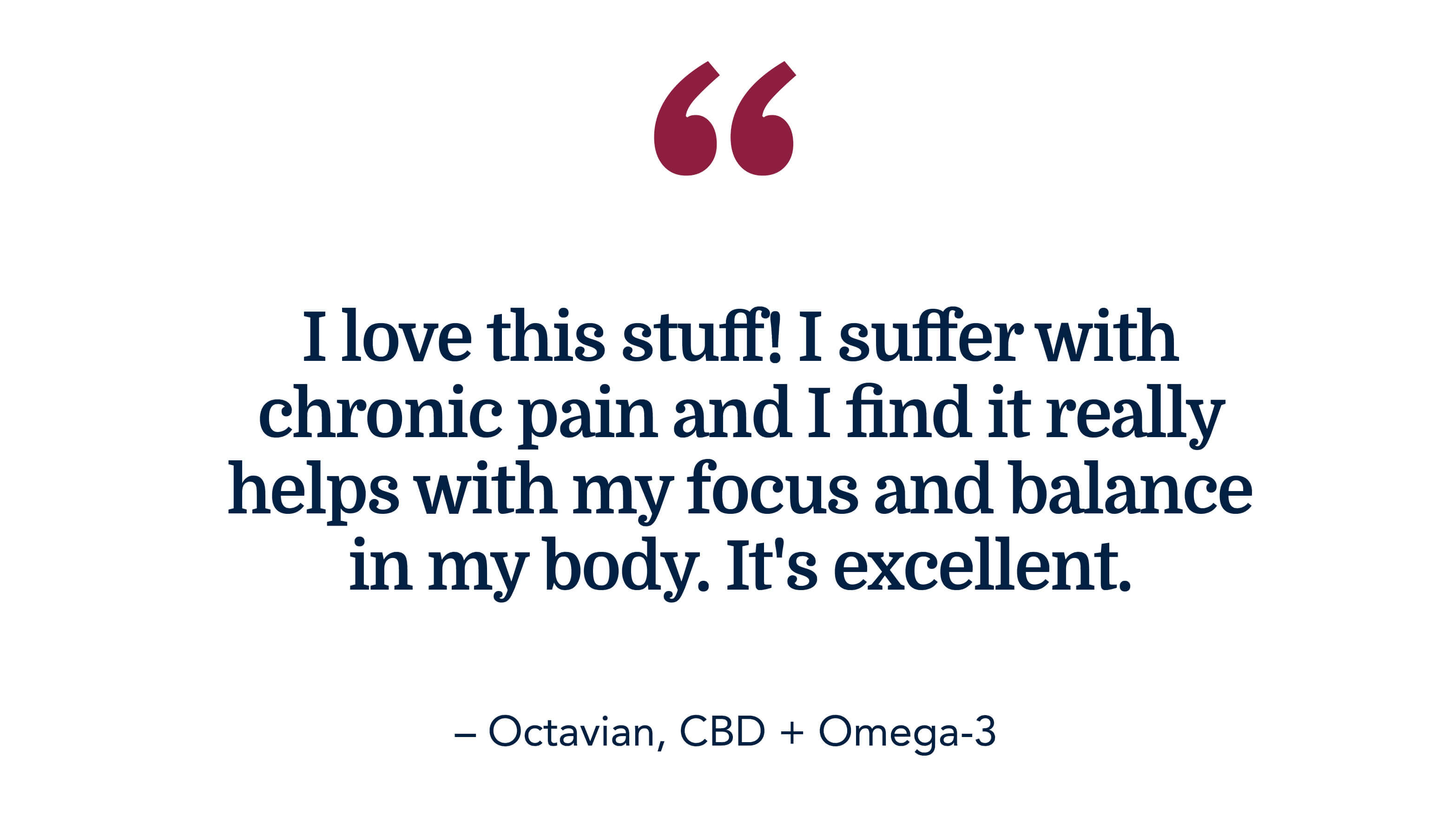 I love this stuff! I suffer with chronic pain and I find it really helps with my focus and balance in my body. It's excellent. - Octavian, CBD + Omega-3