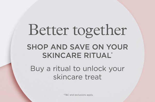 Save on selected skincare lines when you buy any exclusive skincare ritual collection - shop now