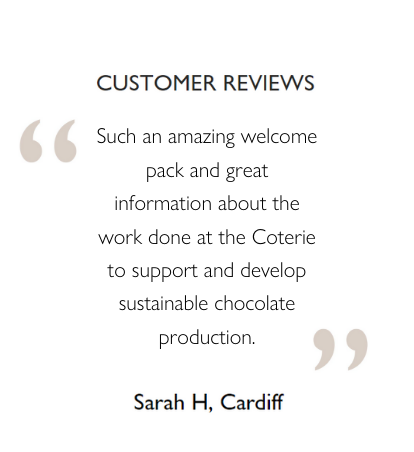Customer Reviews: Such an amazing welcome pack and great information about the work done at the Coterie to support and develop sustainable chocolate production. Sarah H, Cardiff