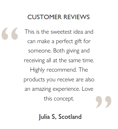 Customer Reviews: This is the sweetest idea and can make a perfect gift for someone. Both giving and receiving all at the same time. Highly recommend. The products you receive are also an amazing experience. Love this concept. Julia S., Scotland