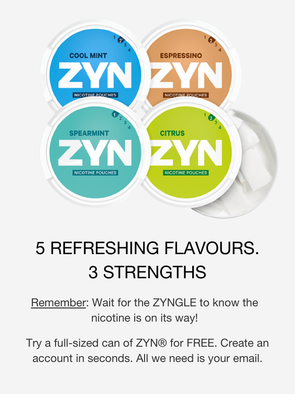 4 REFRESHING FLAVOURS. 3 STRENGTHS. Remember: Wait for the zyngle to know the nicotine is on its way! Try a full sized can of ZYN for free. Create an account in seconds. All we need is your email.